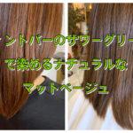 【名古屋市昭和区】ティントバーのサワーグリーンで染めるナチュラルなマットベージュ